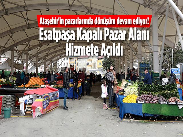 Ataşehir'in pazarlarında dönüşüm devam ediyor! Esatpaşa Kapalı Pazar Alanı Hizmete Açıldı