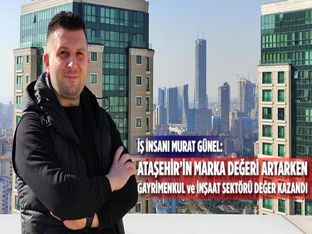 Murat Günel, Ataşehir'in marka değeri artarken, gayrimenkul ve inşaat sektörü değer kazandı
