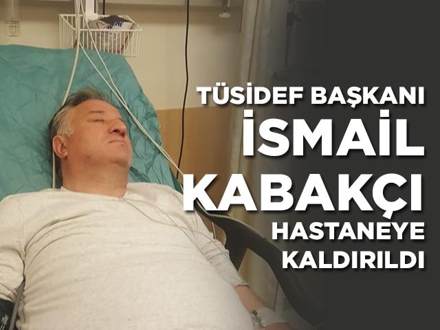 TÜSİDEF Genel Başkanı İsmail Kabakçı hastaneye kaldırıldı