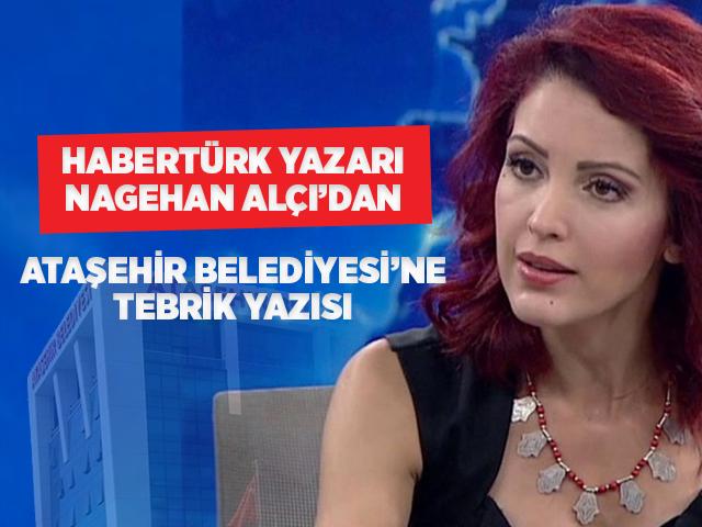 Habertürk Yazarı Nagehan Alçı'dan Ataşehir Belediyesine tebrik!
