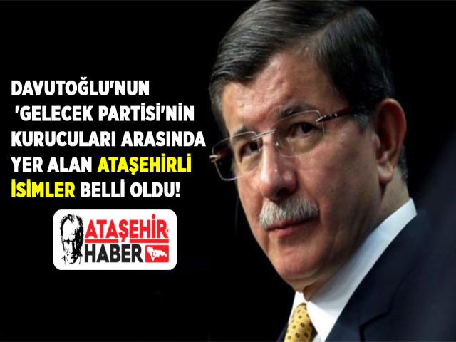 Davutoğlu'nun 'Gelecek Partisi'nin kurucuları arasında yer alan Ataşehirli isimler belli oldu!