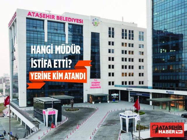Ataşehir Belediyesi'nde hangi müdür istifa etti! Yerine kim atandı?