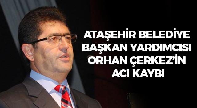 Ataşehir Belediye Başkan Yardımcısı Orhan Çerkez'in acı kaybı