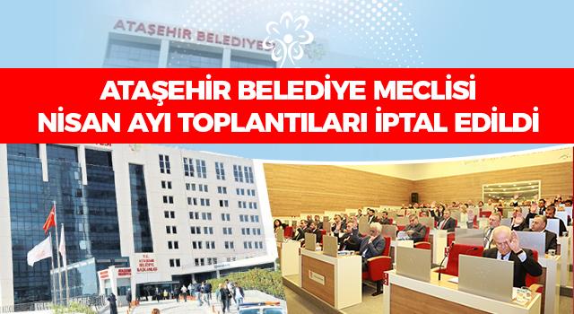 Ataşehir Belediye Meclisi Nisan Ayı Toplantıları İptal Edildi! İşte detaylı ayrıntılar