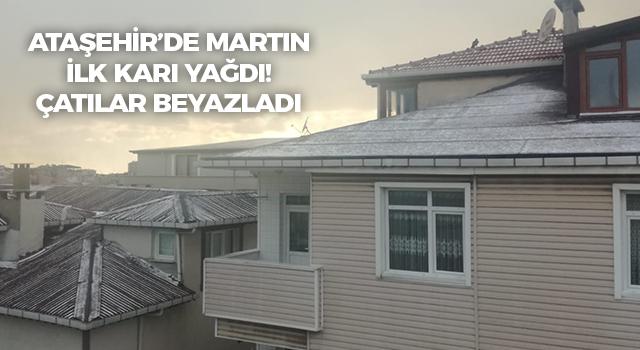 Ataşehir'e martın ilk karı yağdı! Çatılar beyazladı