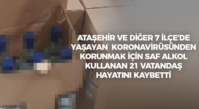 Koronavirüsten korunmak Ataşehir'in de aralarında olduğu 7 İlçe'de yaşayan saf alkol kullanan 21 vatandaş hayatını kaybetti