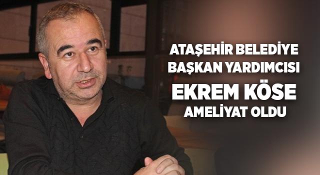 Ataşehir Belediye Başkan Yardımcısı Ekrem Köse ameliyat oldu