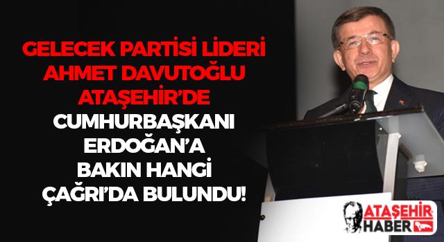 Ahmet Davutoğlu, Ataşehir'den Cumhurbaşkanı Erdoğan'a Çağrı'da Bulundu!