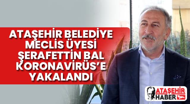 Ataşehir Belediye Meclis Üyesi Şerafettin Bal Koronavirüs'e Yakalandı
