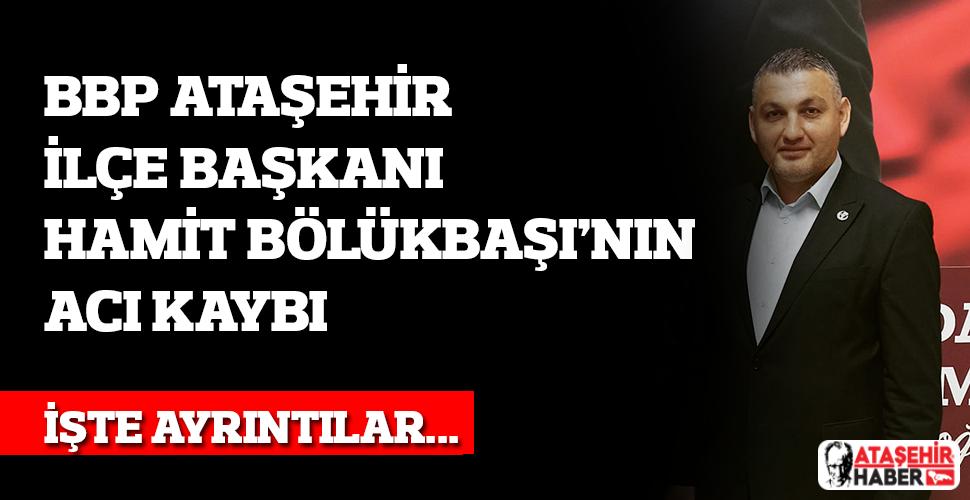 BBP Ataşehir İlçe Başkanı Hamit Bölükbaşı'nın acı kaybı