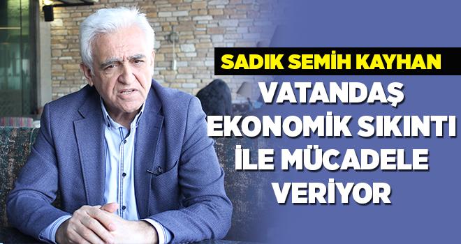 Sadık Semih Kayhan, Halk ekonomik koşullar ve siyasilerin kullandığı dilden rahatsız!