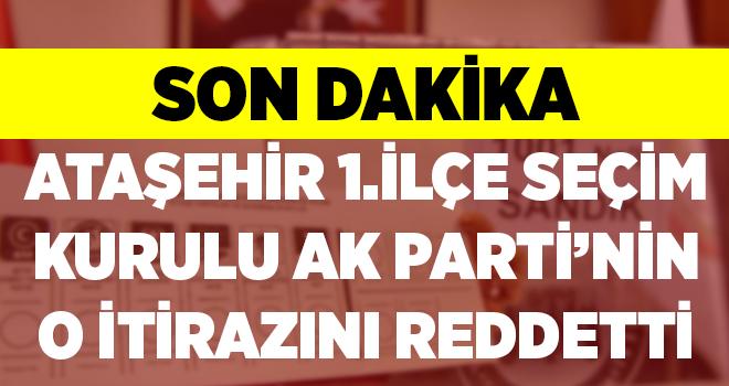 Ataşehir 1.İlçe Seçim Kurulu AK Parti'nin o itirazını red etti