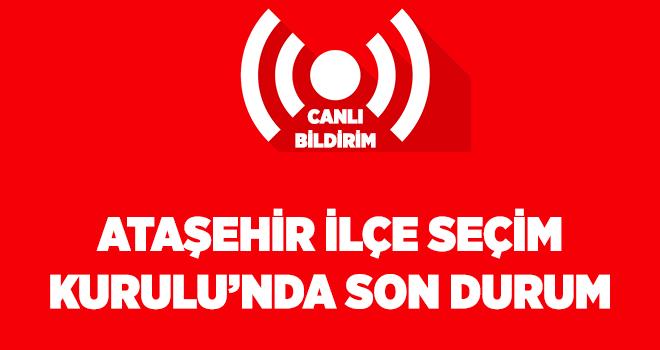 Canlı Bildirim - Ataşehir İlçe Seçim Kurulu'nda son durum