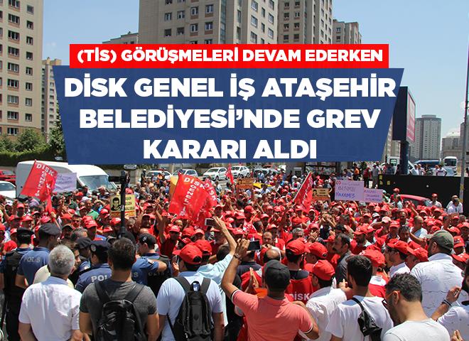 Toplu İş Sözleşmesi Süreci devam ederken Disk/Genel-İş Sendikası Ataşehir Belediyesi'nde grev kararı aldı!
