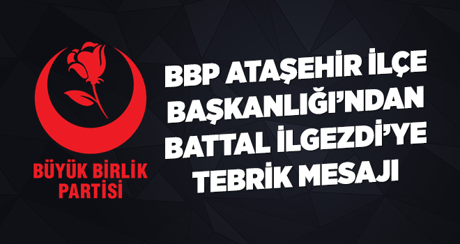 BBP Ataşehir İlçe Başkanlığı'ndan Battal İlgezdi'ye Tebrik Mesajı