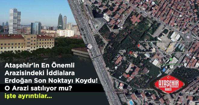 Ataşehir'in En Önemli Arazisindeki İddialara Erdoğan Son Noktayı Koydu!